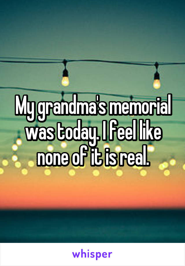 My grandma's memorial was today. I feel like none of it is real.