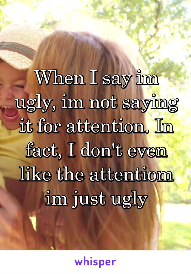 When I say im ugly, im not saying it for attention. In fact, I don't even like the attentiom im just ugly