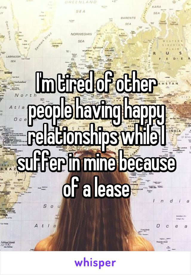 I'm tired of other people having happy relationships while I suffer in mine because of a lease