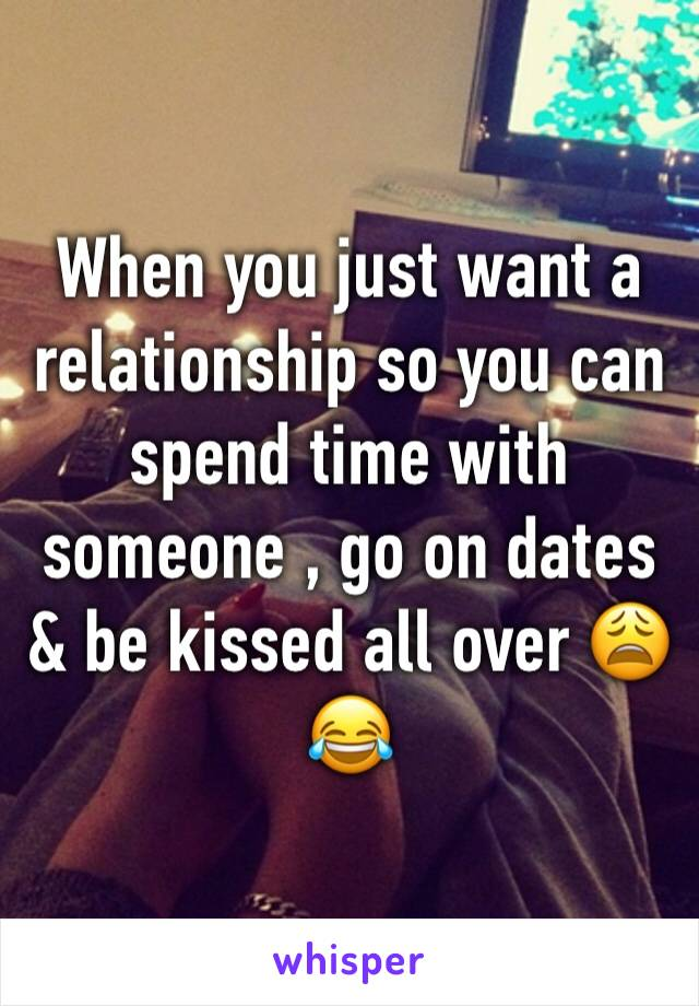 When you just want a relationship so you can spend time with someone , go on dates & be kissed all over 😩😂