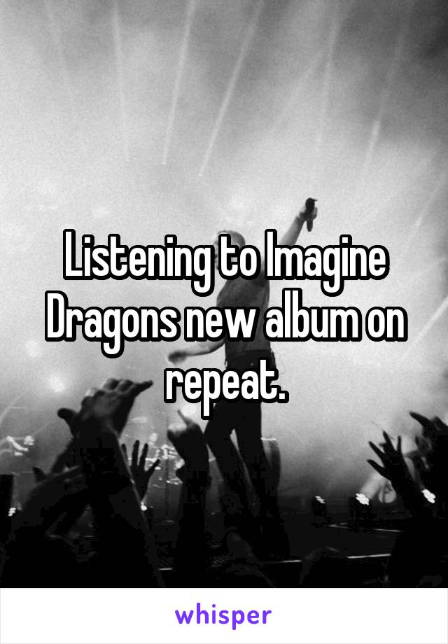 Listening to Imagine Dragons new album on repeat.