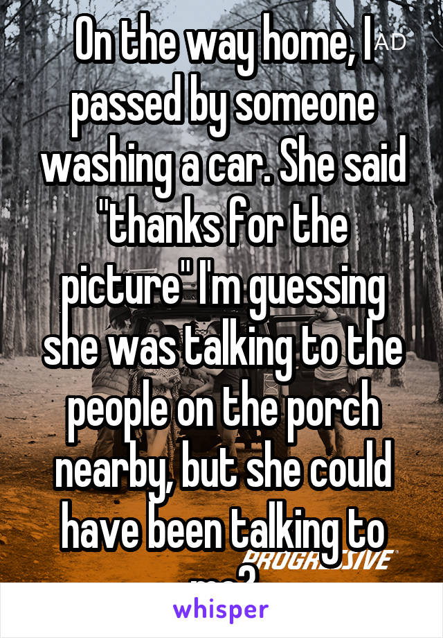 "On the way home, I passed by someone washing a car. She said ""thanks for the picture"" I'm guessing she was talking to the people on the porch nearby, but she could have been talking to me?"