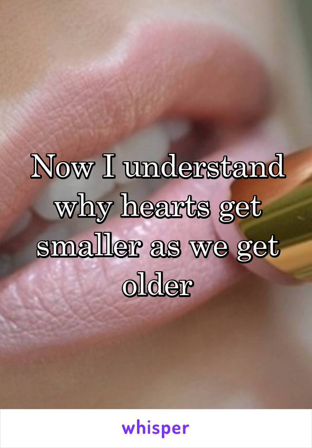 Now I understand why hearts get smaller as we get older