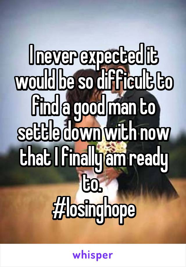 I never expected it would be so difficult to find a good man to settle down with now that I finally am ready to.  #losinghope