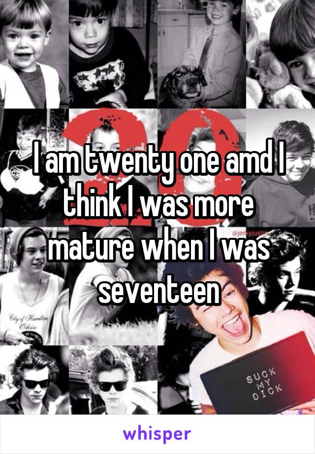 I am twenty one amd I think I was more mature when I was seventeen
