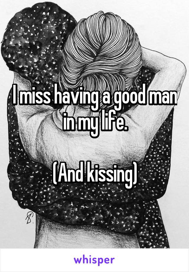 I miss having a good man in my life.  (And kissing)
