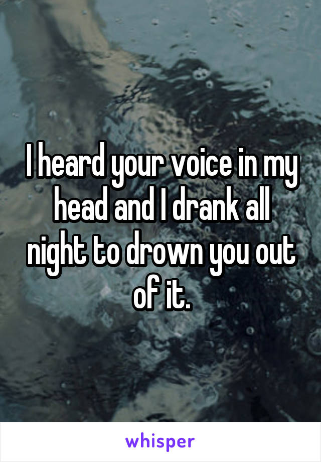 I heard your voice in my head and I drank all night to drown you out of it.