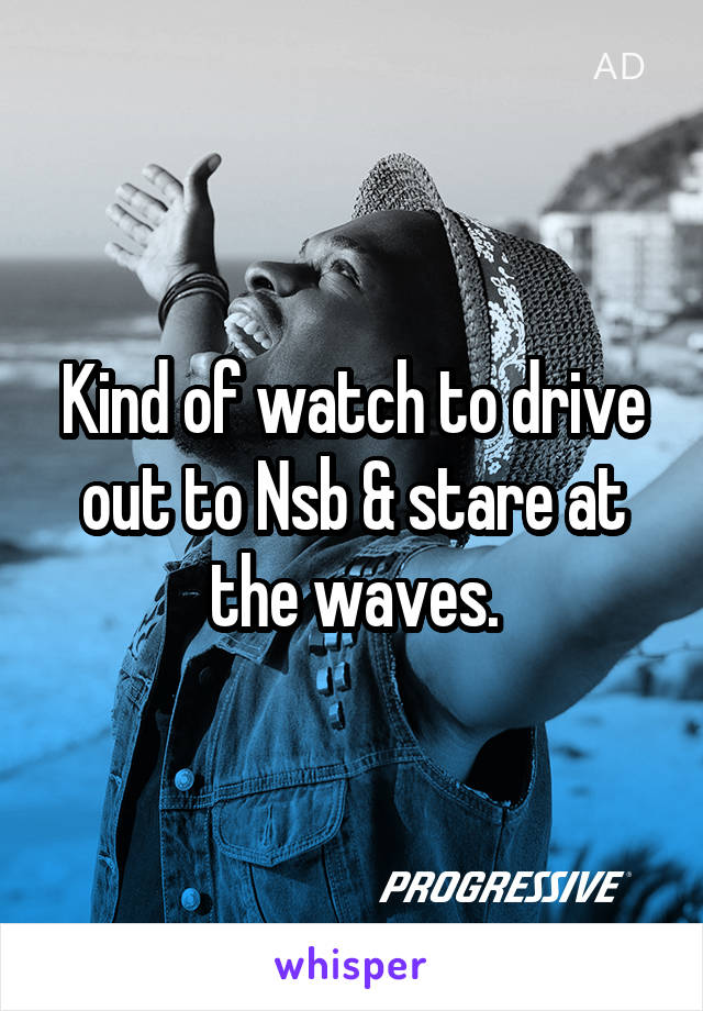 Kind of watch to drive out to Nsb & stare at the waves.