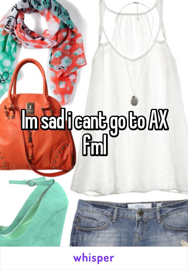 Im sad i cant go to AX fml