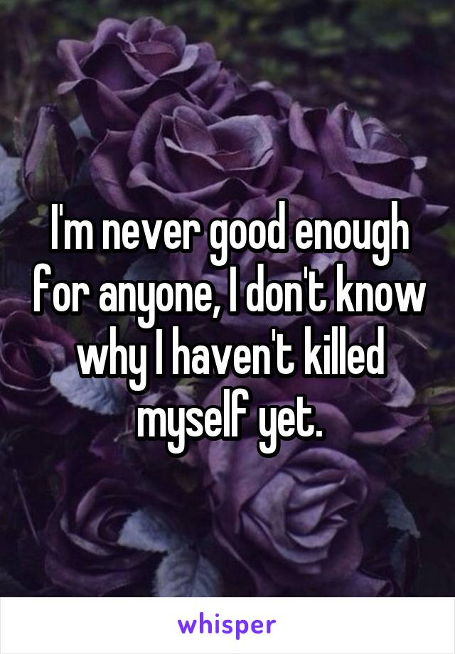 I'm never good enough for anyone, I don't know why I haven't killed myself yet.