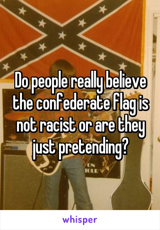 Do people really believe the confederate flag is not racist or are they just pretending?