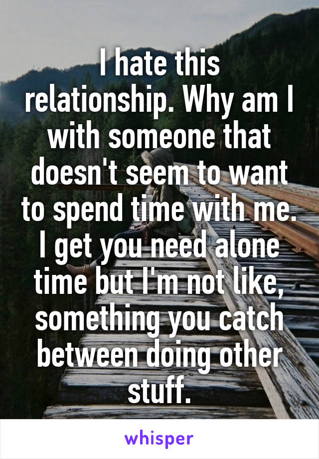 I hate this relationship. Why am I with someone that doesn't seem to want to spend time with me. I get you need alone time but I'm not like, something you catch between doing other stuff.