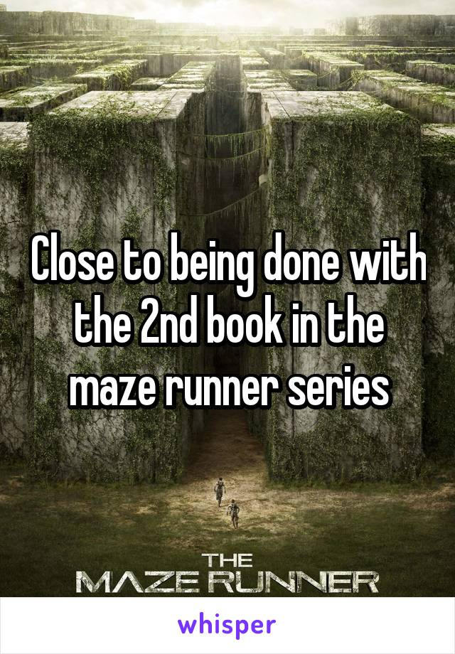 Close to being done with the 2nd book in the maze runner series