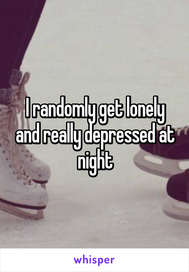 I randomly get lonely and really depressed at night