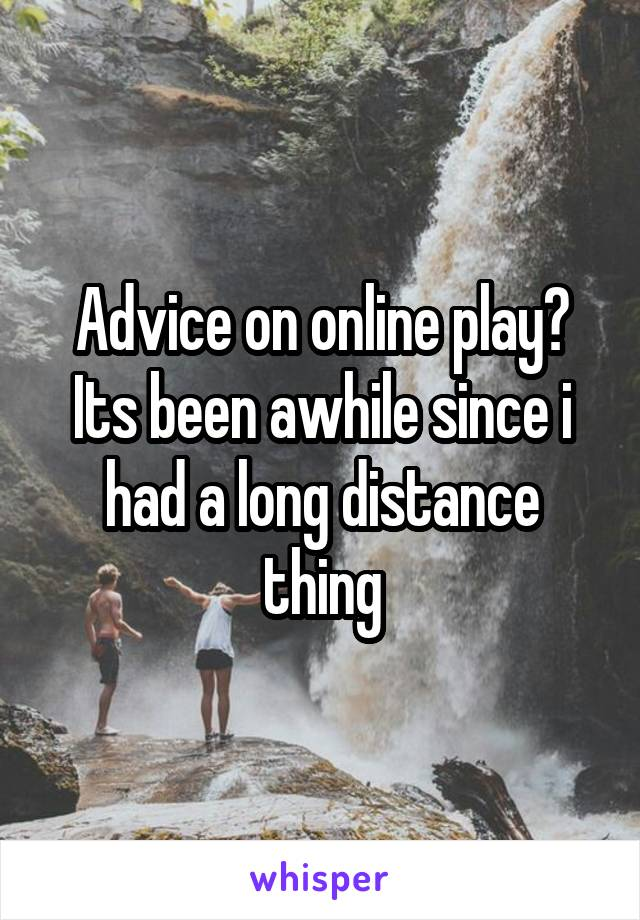 Advice on online play? Its been awhile since i had a long distance thing