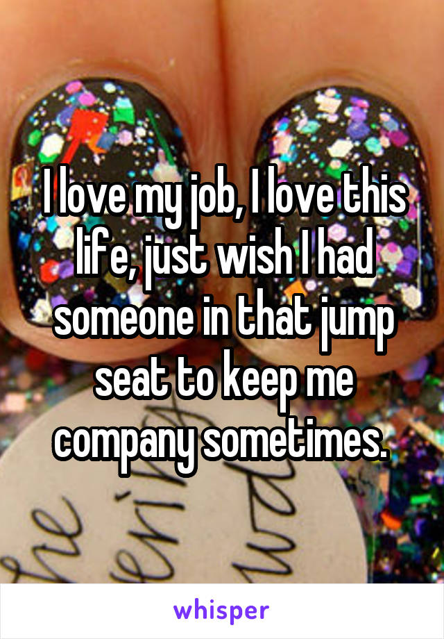 I love my job, I love this life, just wish I had someone in that jump seat to keep me company sometimes.