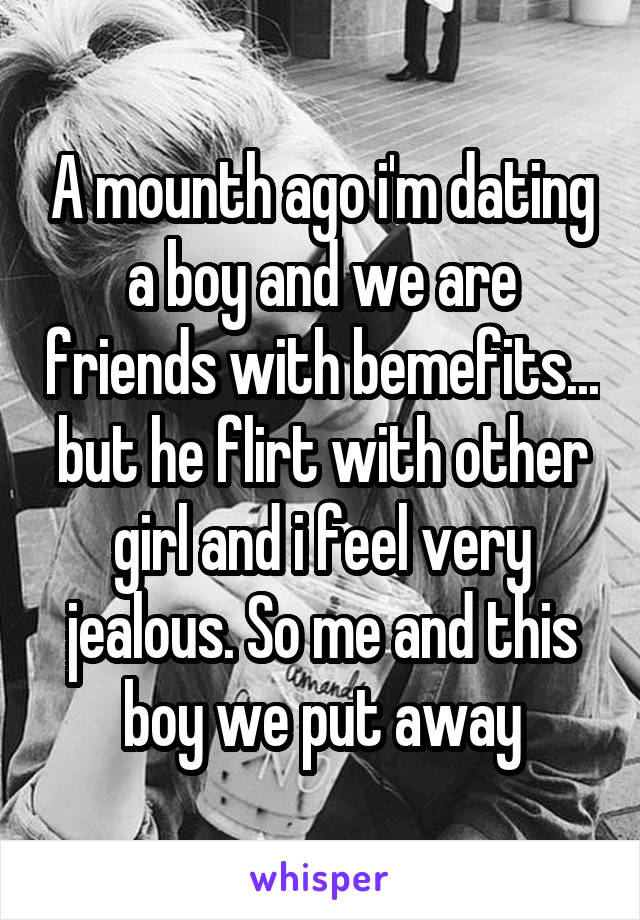 A mounth ago i'm dating a boy and we are friends with bemefits... but he flirt with other girl and i feel very jealous. So me and this boy we put away