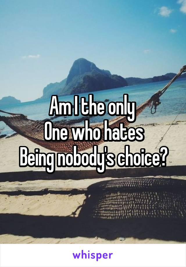 Am I the only  One who hates Being nobody's choice?