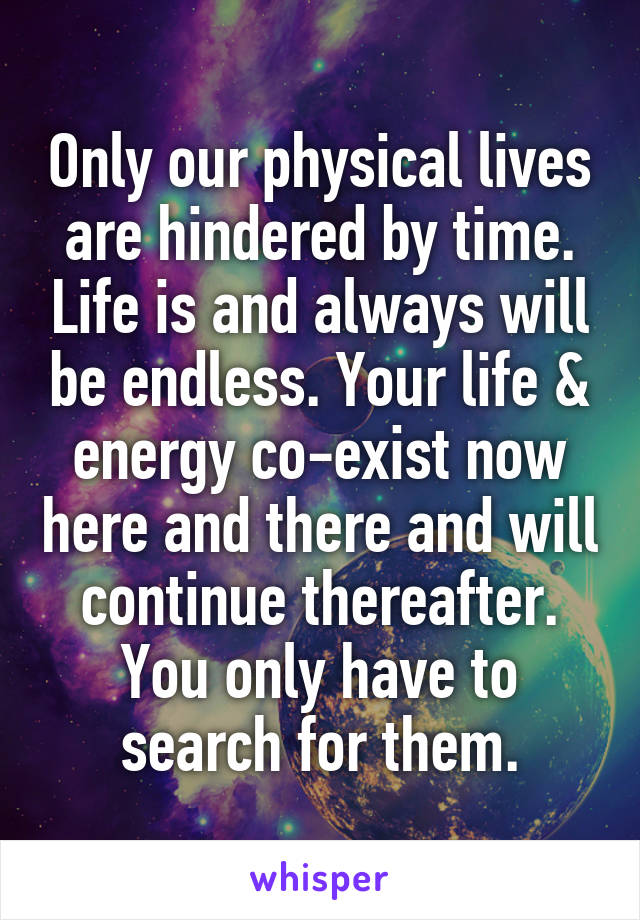 Only our physical lives are hindered by time. Life is and always will be endless. Your life & energy co-exist now here and there and will continue thereafter. You only have to search for them.