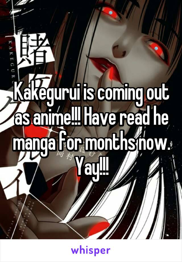 Kakegurui is coming out as anime!!! Have read he manga for months now. Yay!!!