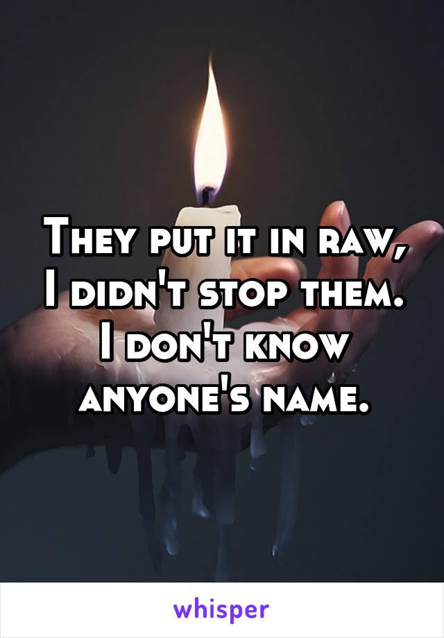 They put it in raw, I didn't stop them. I don't know anyone's name.