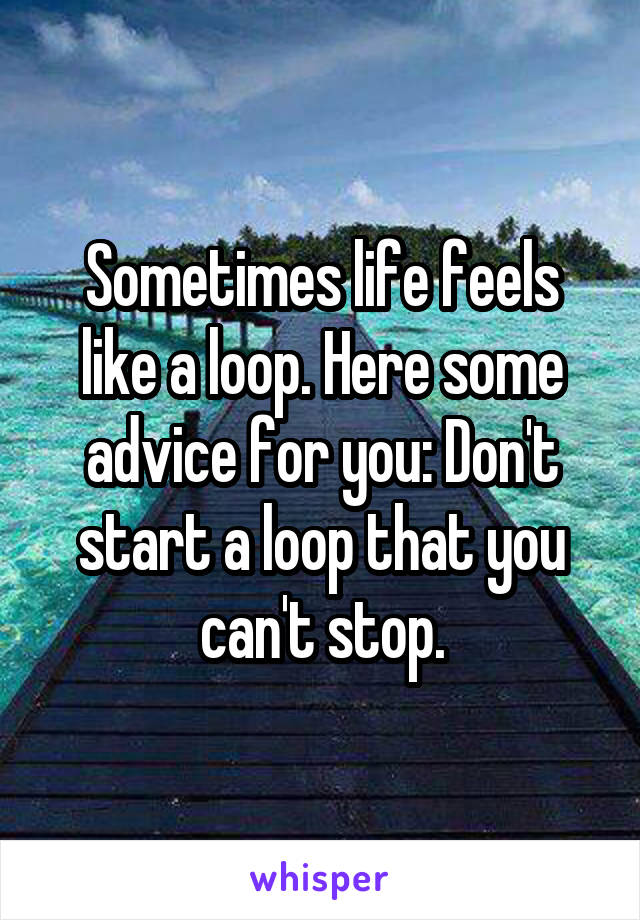 Sometimes life feels like a loop. Here some advice for you: Don't start a loop that you can't stop.