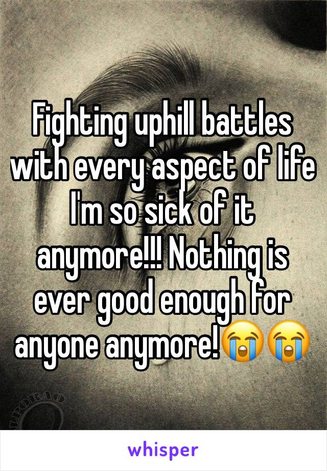 Fighting uphill battles with every aspect of life I'm so sick of it anymore!!! Nothing is ever good enough for anyone anymore!😭😭