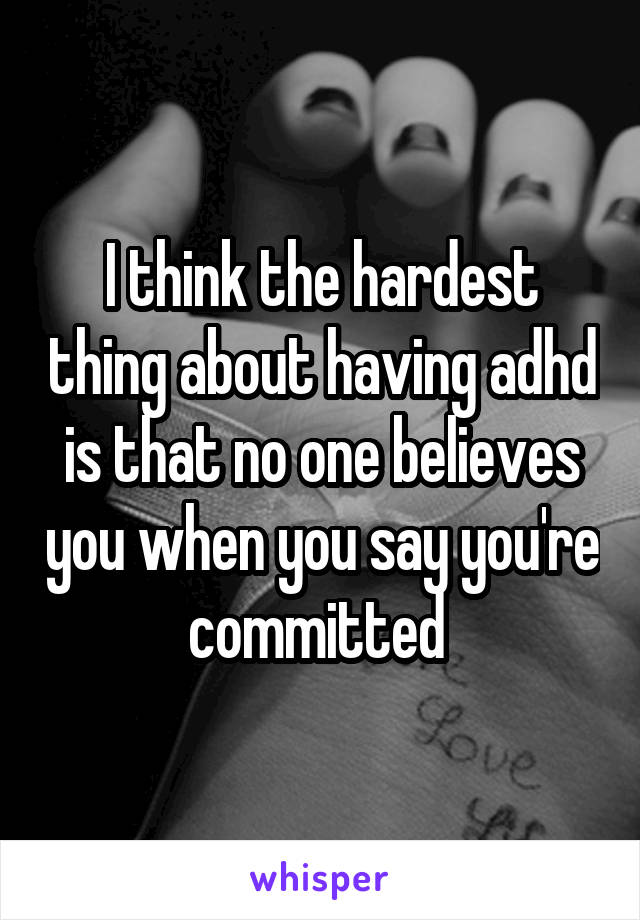 I think the hardest thing about having adhd is that no one believes you when you say you're committed