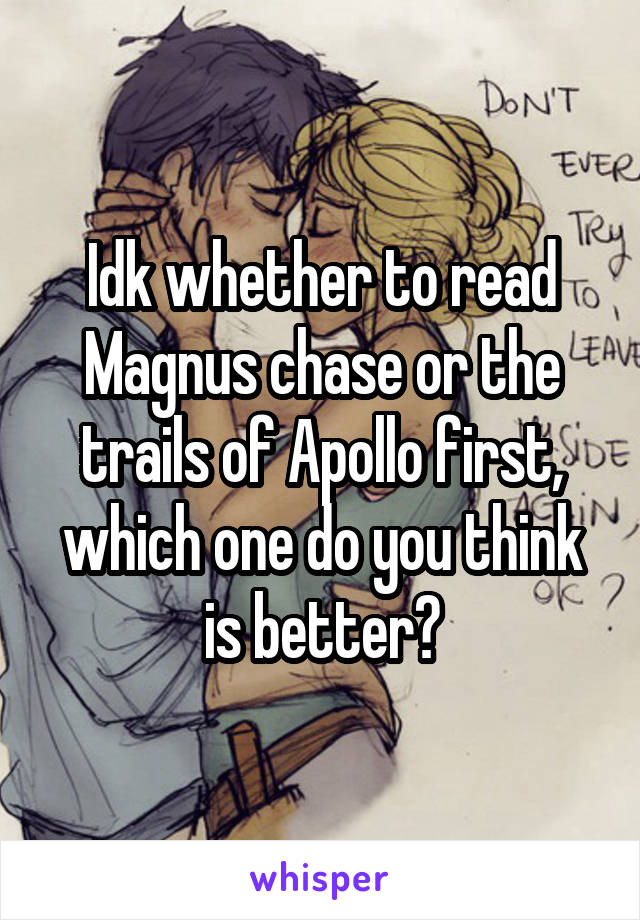 Idk whether to read Magnus chase or the trails of Apollo first, which one do you think is better?