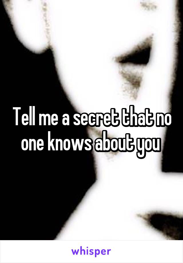 Tell me a secret that no one knows about you