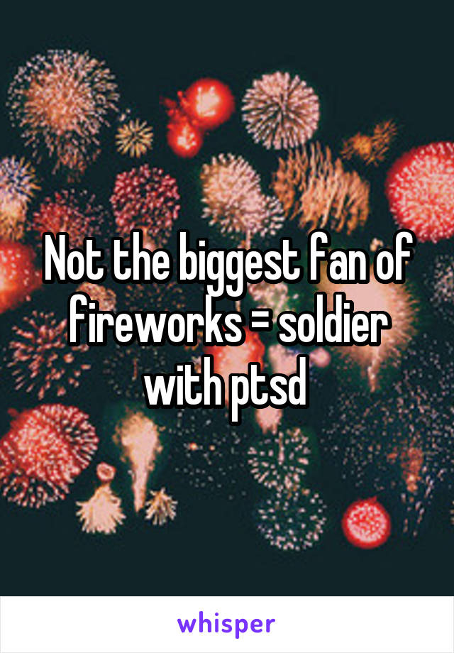Not the biggest fan of fireworks = soldier with ptsd