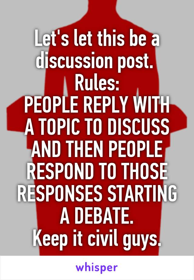 Let's let this be a discussion post.  Rules: PEOPLE REPLY WITH A TOPIC TO DISCUSS AND THEN PEOPLE RESPOND TO THOSE RESPONSES STARTING A DEBATE. Keep it civil guys.