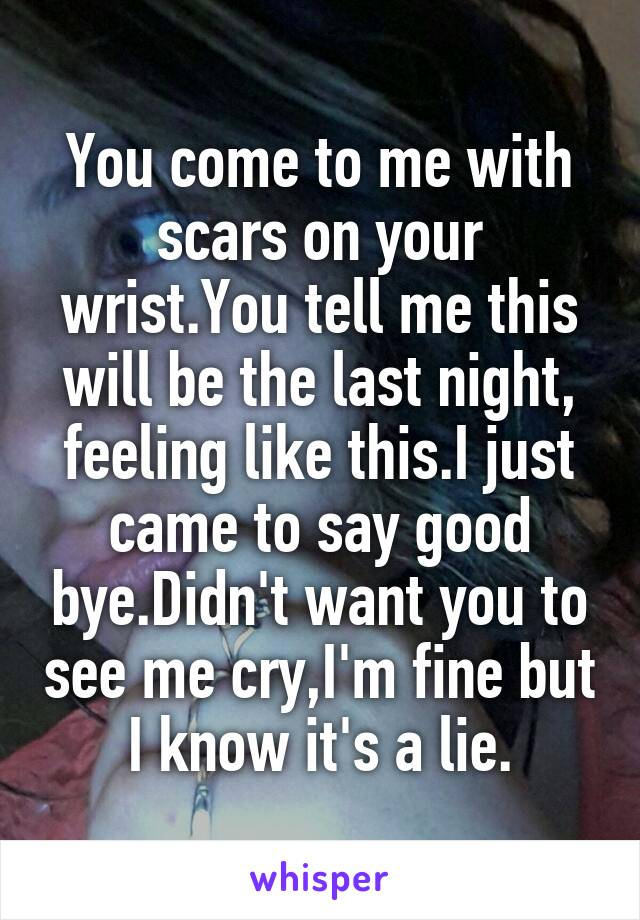 You come to me with scars on your wrist.You tell me this will be the last night, feeling like this.I just came to say good bye.Didn't want you to see me cry,I'm fine but I know it's a lie.