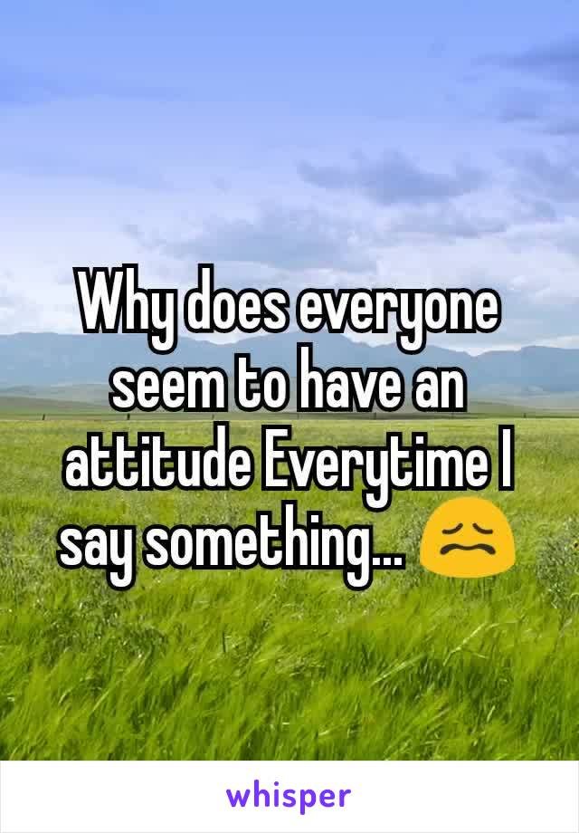 Why does everyone seem to have an attitude Everytime I say something... 😖
