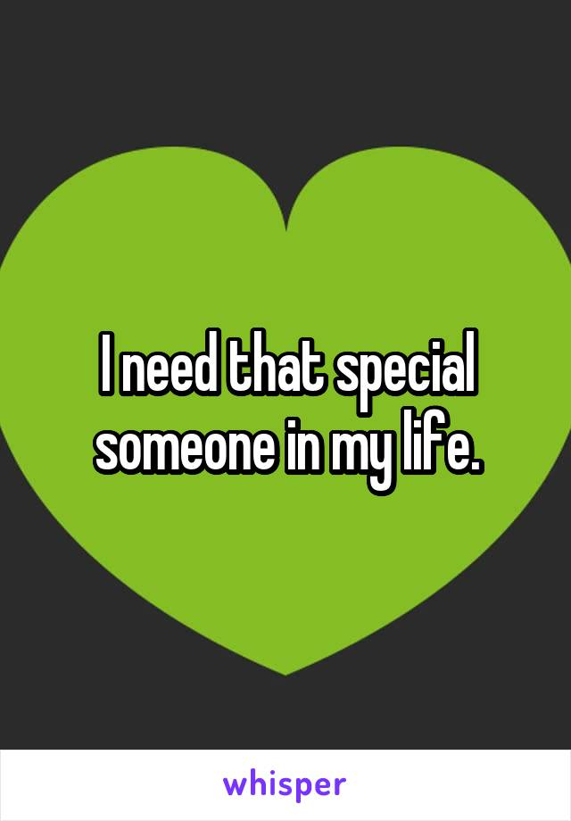 I need that special someone in my life.