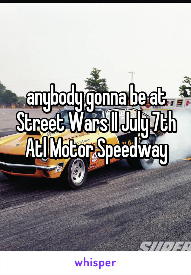 anybody gonna be at Street Wars II July 7th Atl Motor Speedway