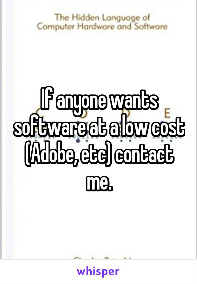 If anyone wants software at a low cost (Adobe, etc) contact me.