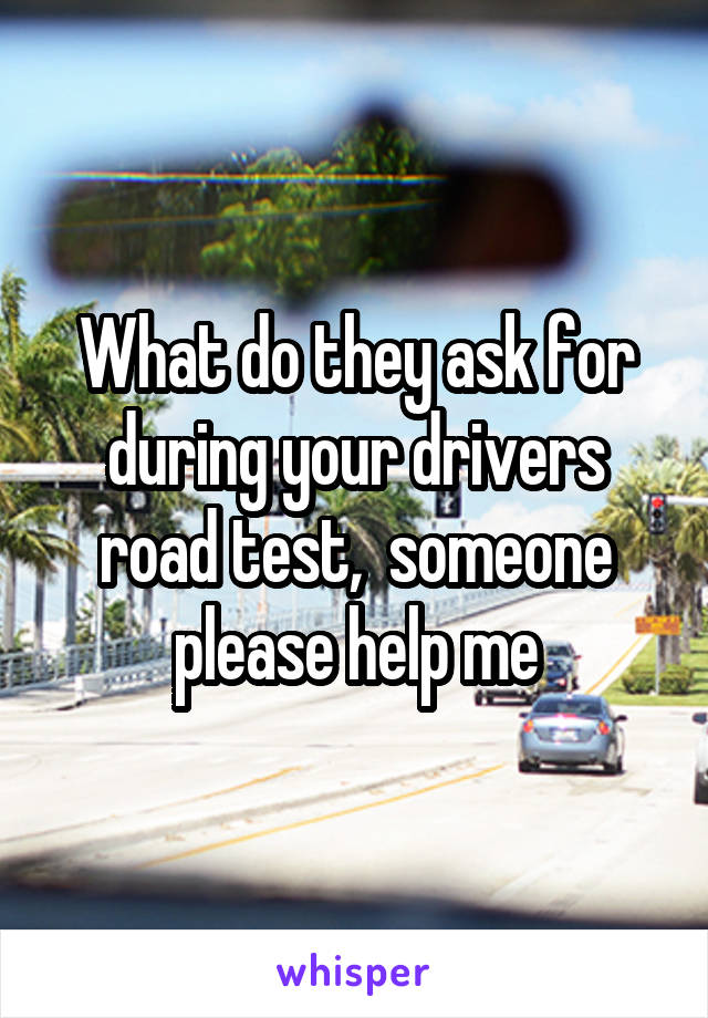 What do they ask for during your drivers road test,  someone please help me