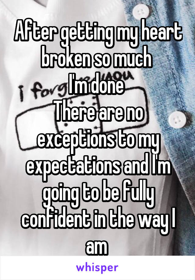 After getting my heart broken so much  I'm done  There are no exceptions to my expectations and I'm going to be fully confident in the way I am