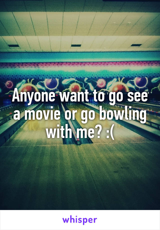 Anyone want to go see a movie or go bowling with me? :(