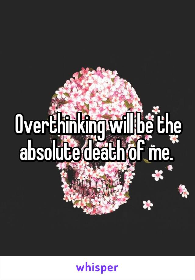 Overthinking will be the absolute death of me.