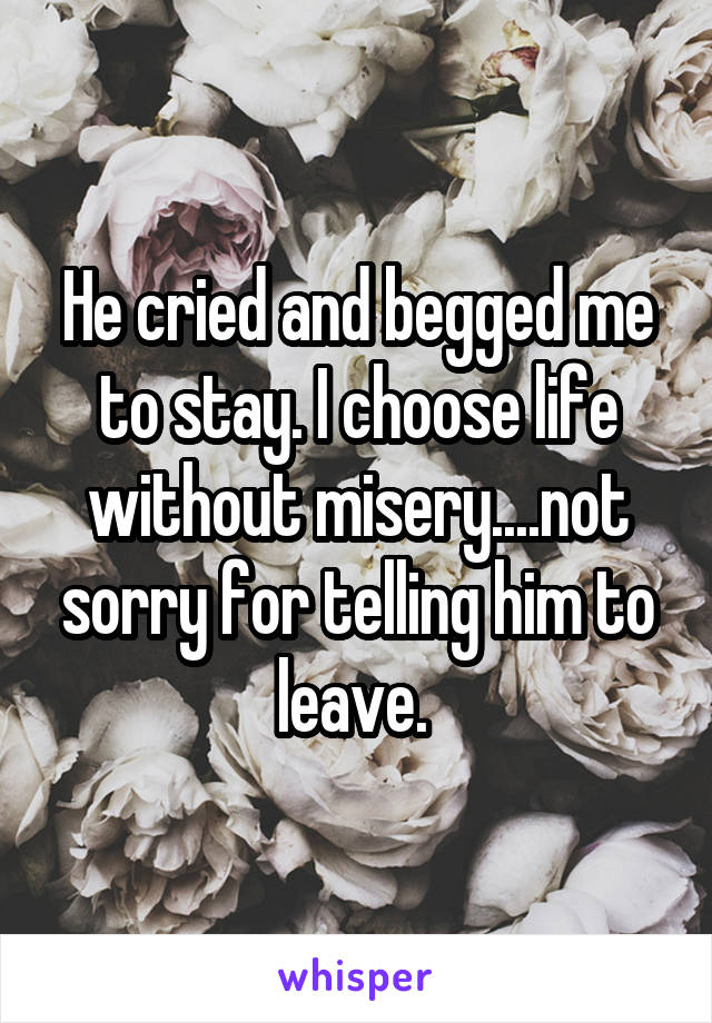 He cried and begged me to stay. I choose life without misery....not sorry for telling him to leave.