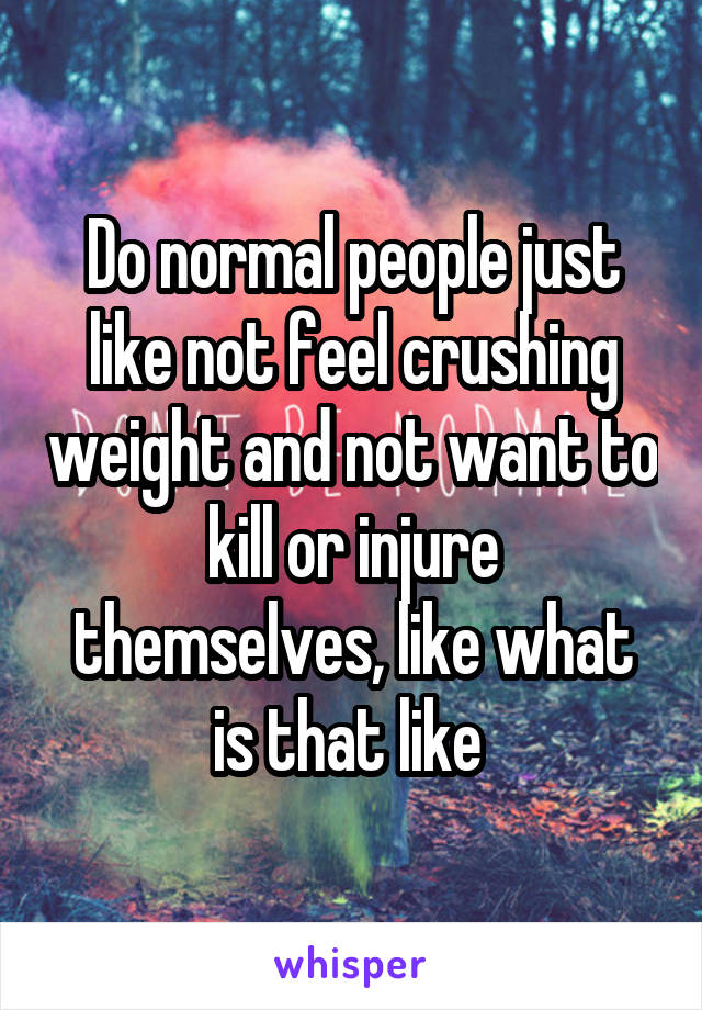 Do normal people just like not feel crushing weight and not want to kill or injure themselves, like what is that like