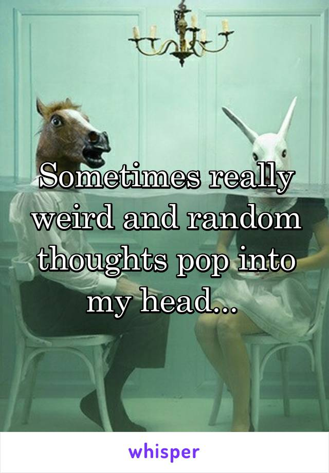 Sometimes really weird and random thoughts pop into my head...