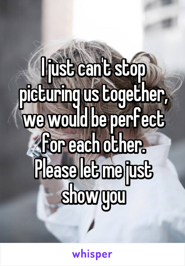I just can't stop picturing us together, we would be perfect for each other. Please let me just show you