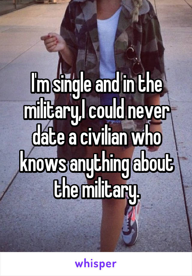 I'm single and in the military,I could never date a civilian who knows anything about the military.