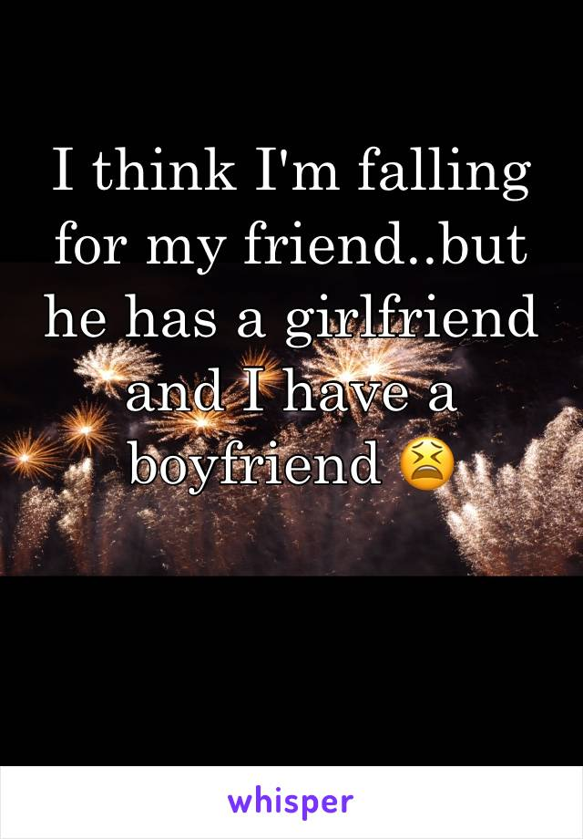 I think I'm falling for my friend..but he has a girlfriend and I have a boyfriend 😫