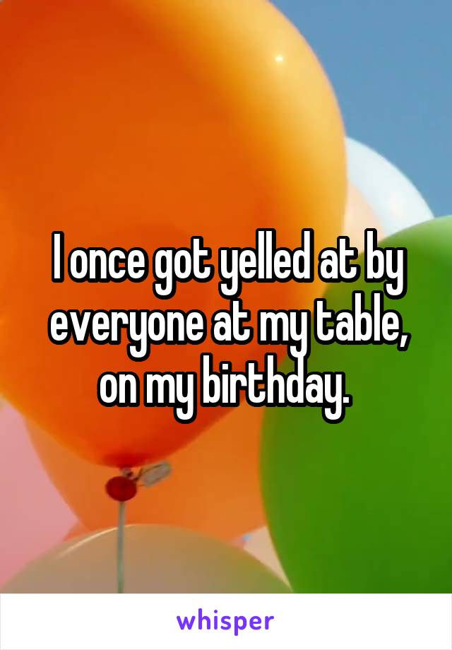I once got yelled at by everyone at my table, on my birthday.