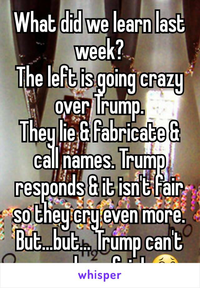 What did we learn last week? The left is going crazy over Trump. They lie & fabricate & call names. Trump responds & it isn't fair so they cry even more. But...but... Trump can't respond - unfair! 😂