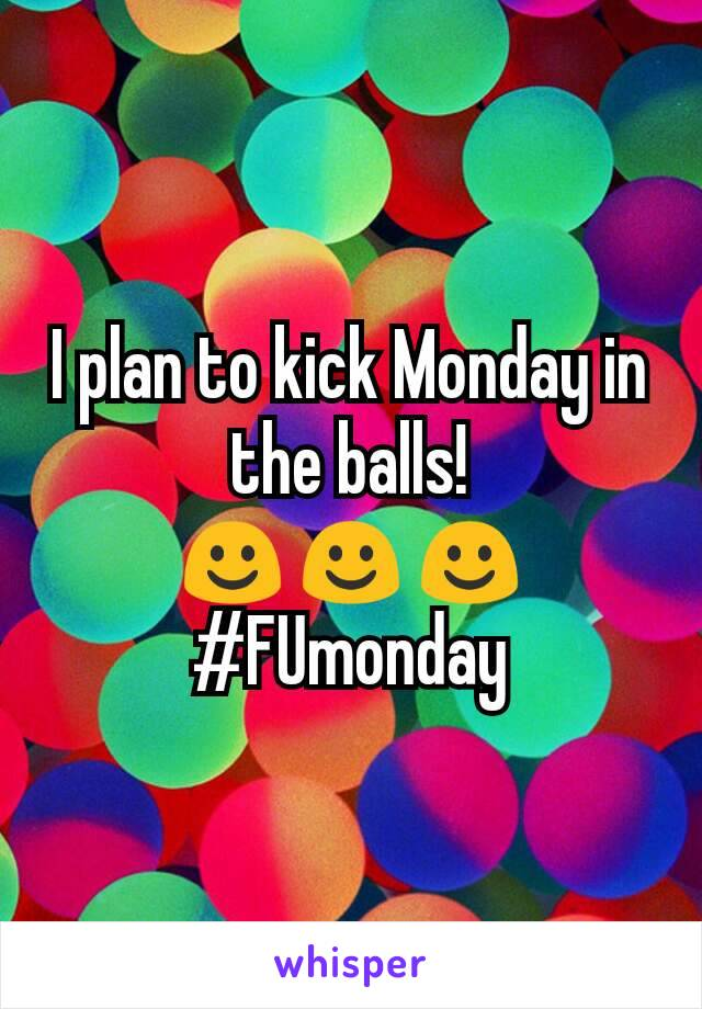 I plan to kick Monday in the balls! ☺☺☺ #FUmonday